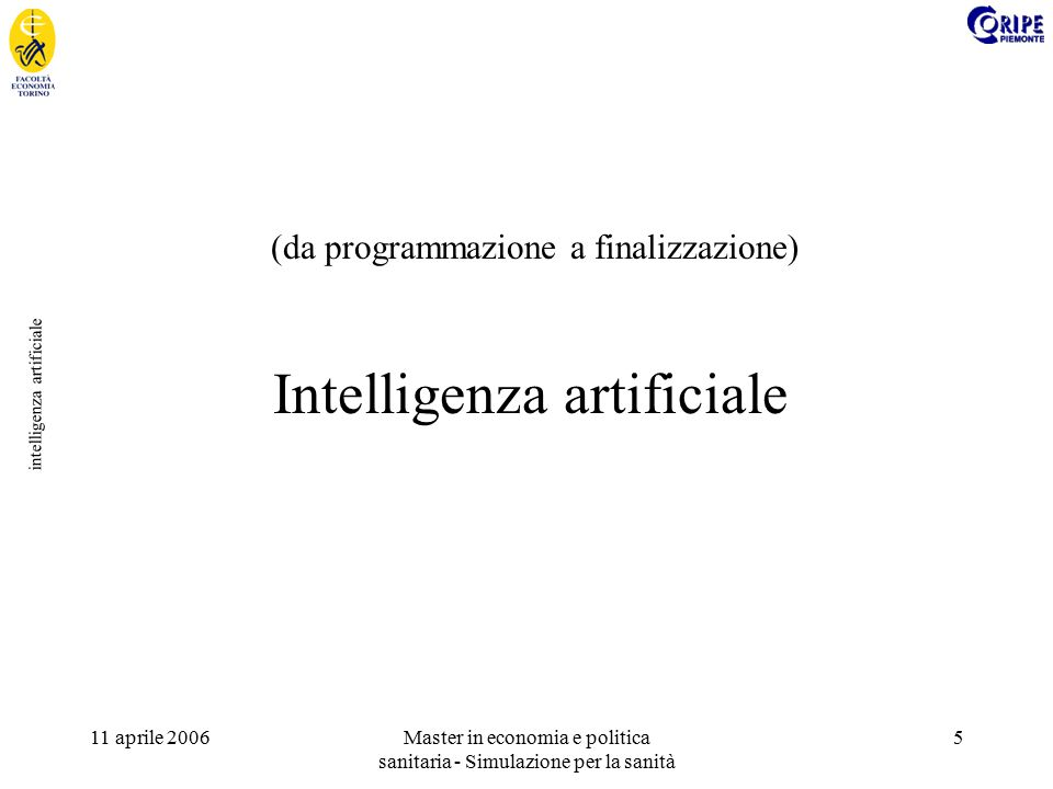 11 aprile 2006Master in economia e politica sanitaria - Simulazione per la sanità 5 intelligenza artificiale Intelligenza artificiale (da programmazione a finalizzazione)