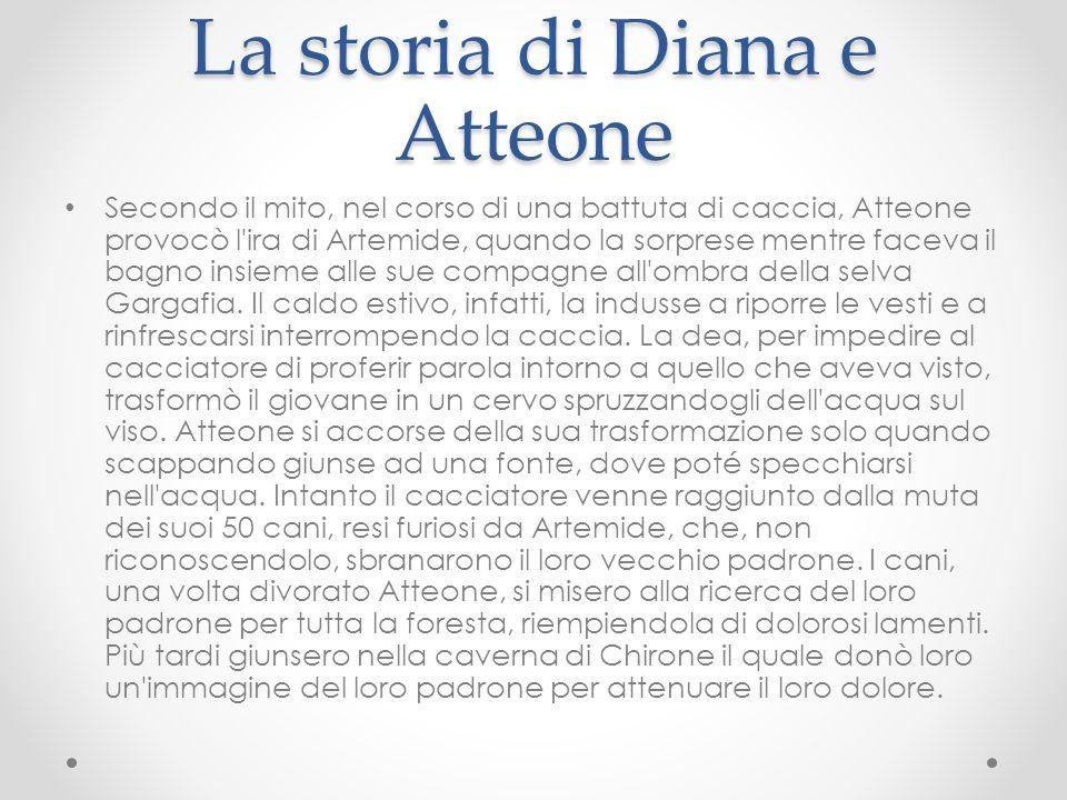 La storia di Diana e Atteone Secondo il mito, nel corso di una battuta di caccia, Atteone provocò l'ira di Artemide, quando la sorprese mentre faceva