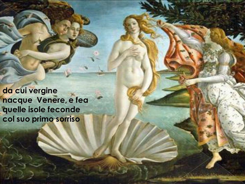 da cui vergine nacque Venere, e fea quelle isole feconde col suo primo sorriso