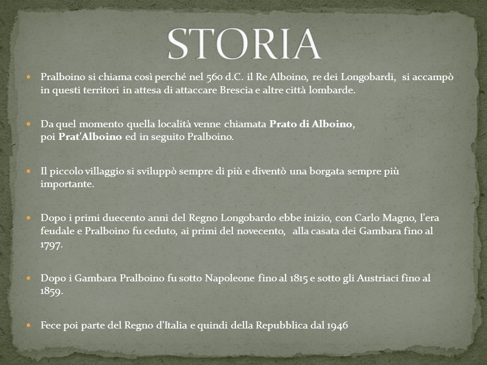 Pralboino si chiama così perché nel 560 d.C. il Re Alboino, re dei Longobardi, si accampò in questi territori in attesa di attaccare Brescia e altre c