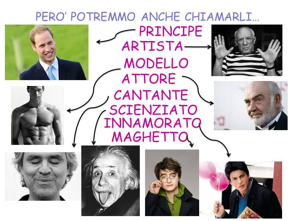 PERO' POTREMMO ANCHE CHIAMARLI… PRINCIPE ARTISTA MODELLO ATTORE CANTANTE SCIENZIATO INNAMORATO MAGHETTO