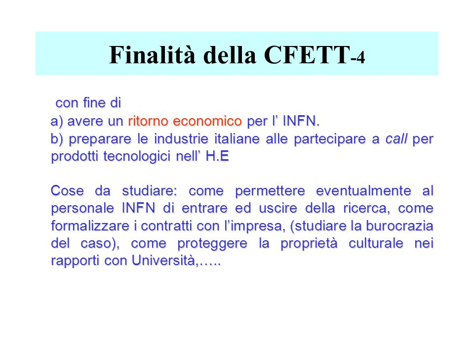 Finalità della CFETT -4 con fine di con fine di a) avere un ritorno economico per l' INFN. b) preparare le industrie italiane alle partecipare a call