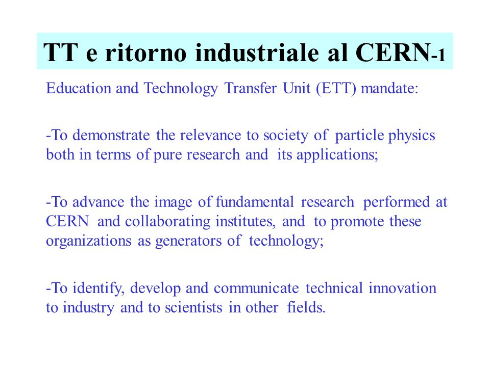 TT e ritorno industriale al CERN -1 Education and Technology Transfer Unit (ETT) mandate: -To demonstrate the relevance to society of particle physics both in terms of pure research and its applications; -To advance the image of fundamental research performed at CERN and collaborating institutes, and to promote these organizations as generators of technology; -To identify, develop and communicate technical innovation to industry and to scientists in other fields.