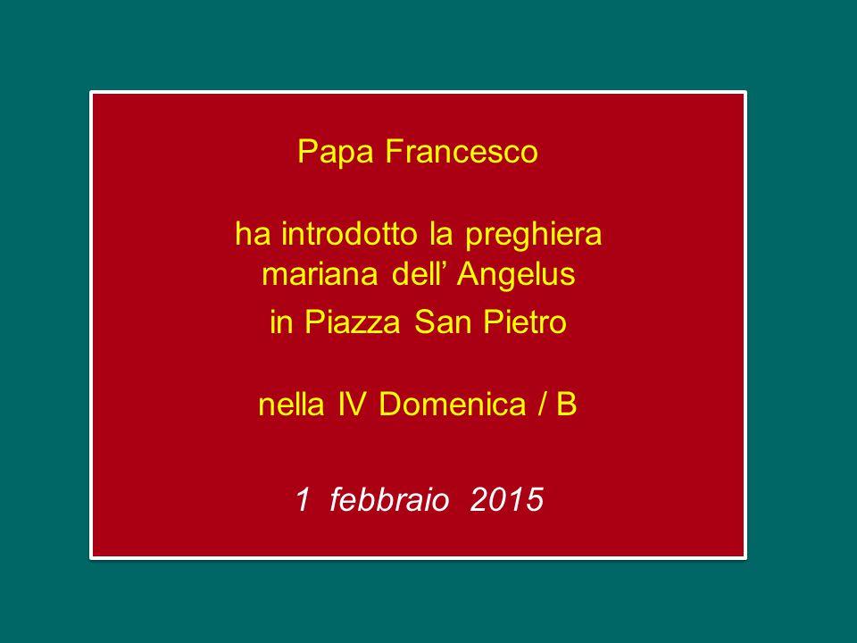 Papa Francesco ha introdotto la preghiera mariana dell' Angelus in Piazza San Pietro nella IV Domenica / B 1 febbraio 2015 Papa Francesco ha introdotto la preghiera mariana dell' Angelus in Piazza San Pietro nella IV Domenica / B 1 febbraio 2015