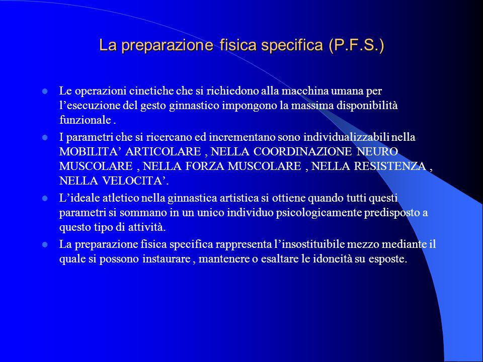 La preparazione fisica specifica (P.F.S.) Le operazioni cinetiche che si richiedono alla macchina umana per l'esecuzione del gesto ginnastico impongono la massima disponibilità funzionale.