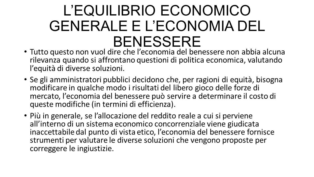 L'EQUILIBRIO ECONOMICO GENERALE E L'ECONOMIA DEL BENESSERE Tutto questo non vuol dire che l'economia del benessere non abbia alcuna rilevanza quando s