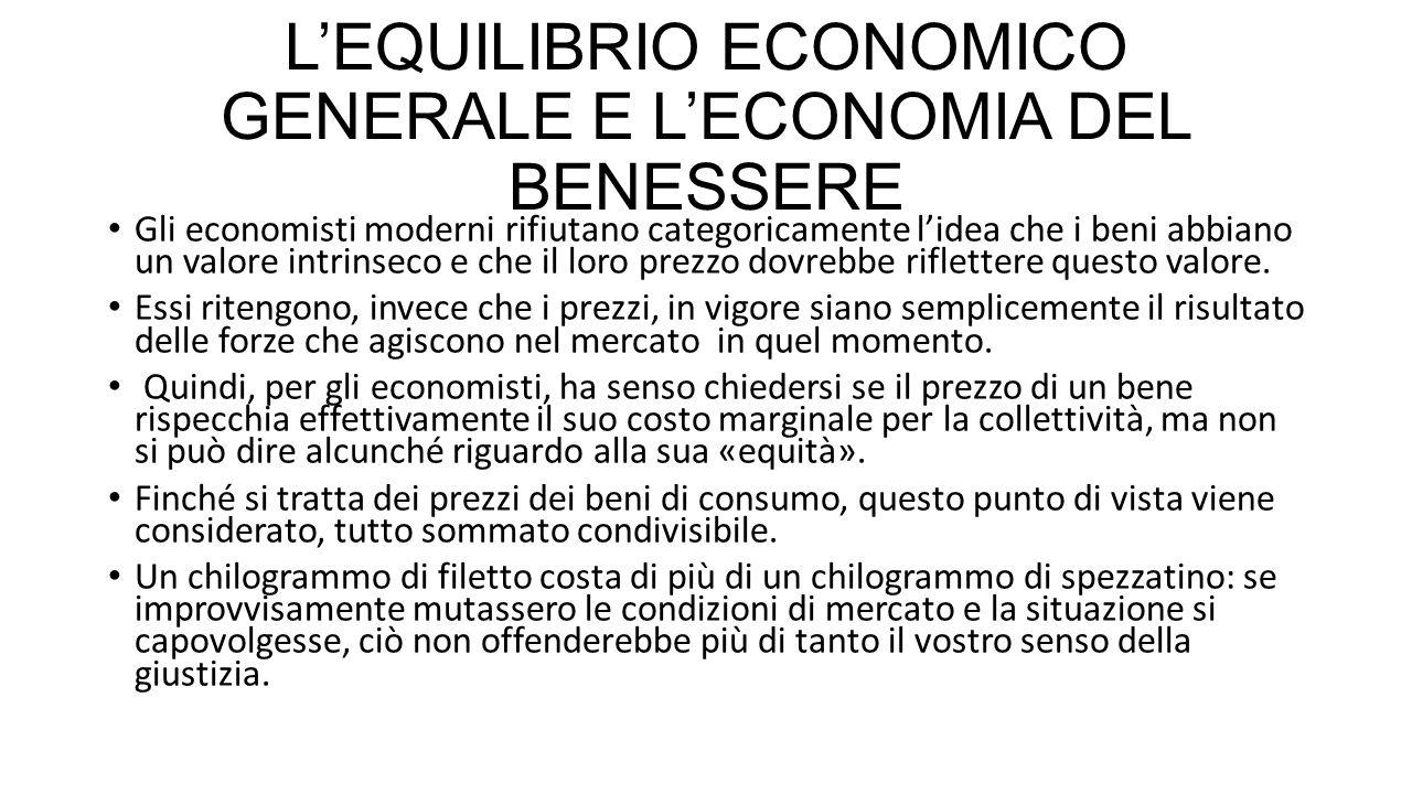 L'EQUILIBRIO ECONOMICO GENERALE E L'ECONOMIA DEL BENESSERE Tuttavia le forze di mercato determinano anche i prezzi dei fattori produttivi, tra cui il lavoro, e in questo campo il concetto di prezzo «equo» sembra più radicato.