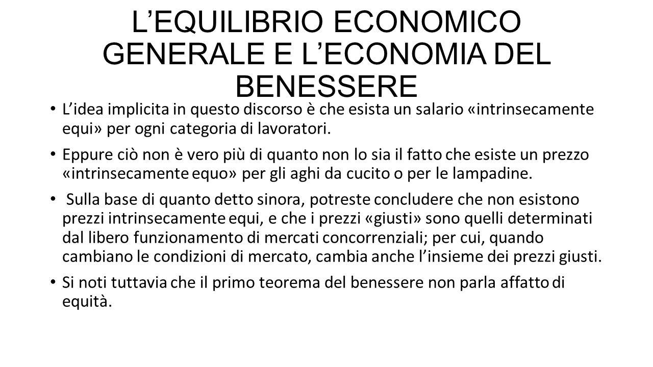 L'EQUILIBRIO ECONOMICO GENERALE E L'ECONOMIA DEL BENESSERE Tutto questo non vuol dire che l'economia del benessere non abbia alcuna rilevanza quando si affrontano questioni di politica economica, valutando l'equità di diverse soluzioni.
