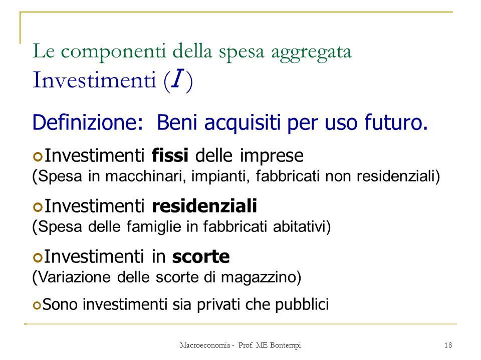 Macroeconomia - Prof. ME Bontempi 18 Le componenti della spesa aggregata Investimenti ( I ) Definizione: Beni acquisiti per uso futuro. Investimenti f