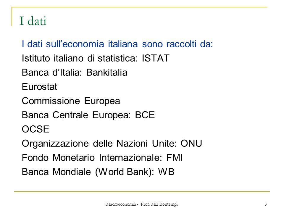 Macroeconomia - Prof. ME Bontempi 3 I dati I dati sull'economia italiana sono raccolti da: Istituto italiano di statistica: ISTAT Banca d'Italia: Bank