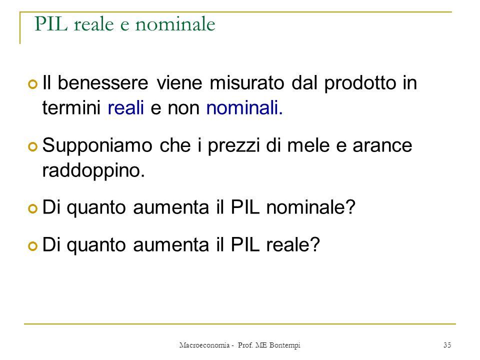 Macroeconomia - Prof. ME Bontempi 35 PIL reale e nominale Il benessere viene misurato dal prodotto in termini reali e non nominali. Supponiamo che i p