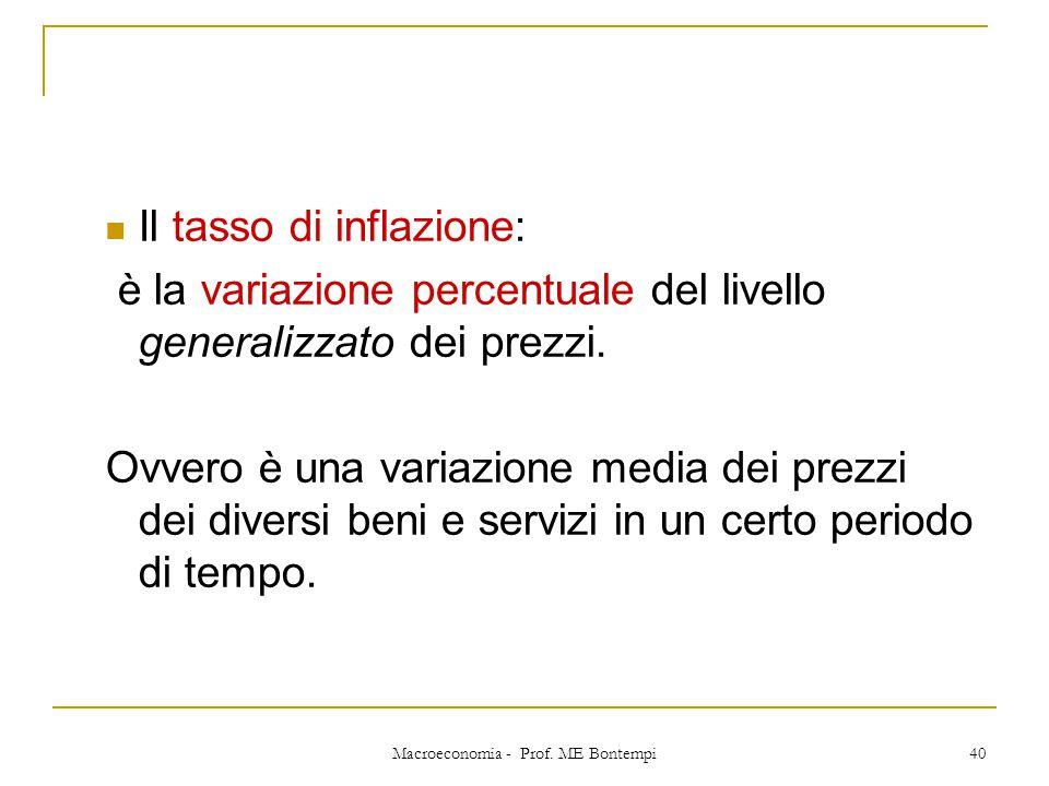 Macroeconomia - Prof. ME Bontempi 40 Il tasso di inflazione: è la variazione percentuale del livello generalizzato dei prezzi. Ovvero è una variazione