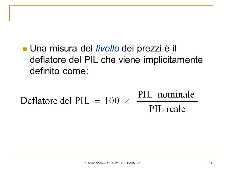 Macroeconomia - Prof. ME Bontempi 41 Una misura del livello dei prezzi è il deflatore del PIL che viene implicitamente definito come: