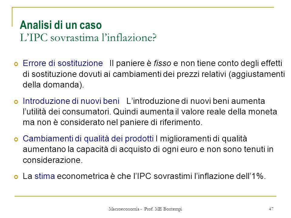 Macroeconomia - Prof. ME Bontempi 47 Analisi di un caso L'IPC sovrastima l'inflazione? Errore di sostituzione Il paniere è fisso e non tiene conto deg