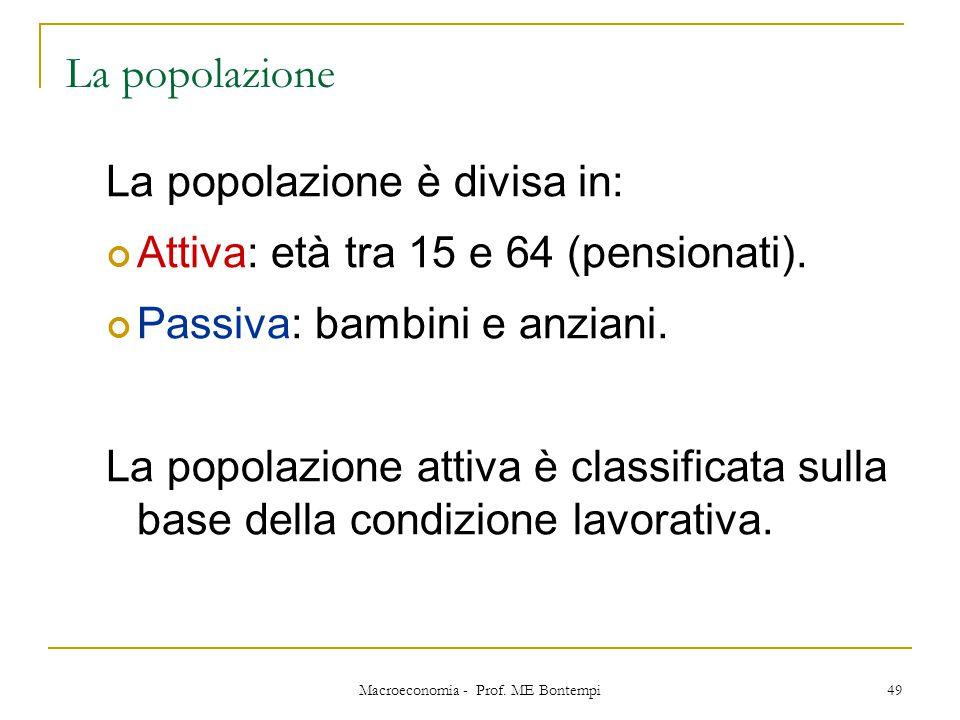 Macroeconomia - Prof. ME Bontempi 49 La popolazione La popolazione è divisa in: Attiva: età tra 15 e 64 (pensionati). Passiva: bambini e anziani. La p
