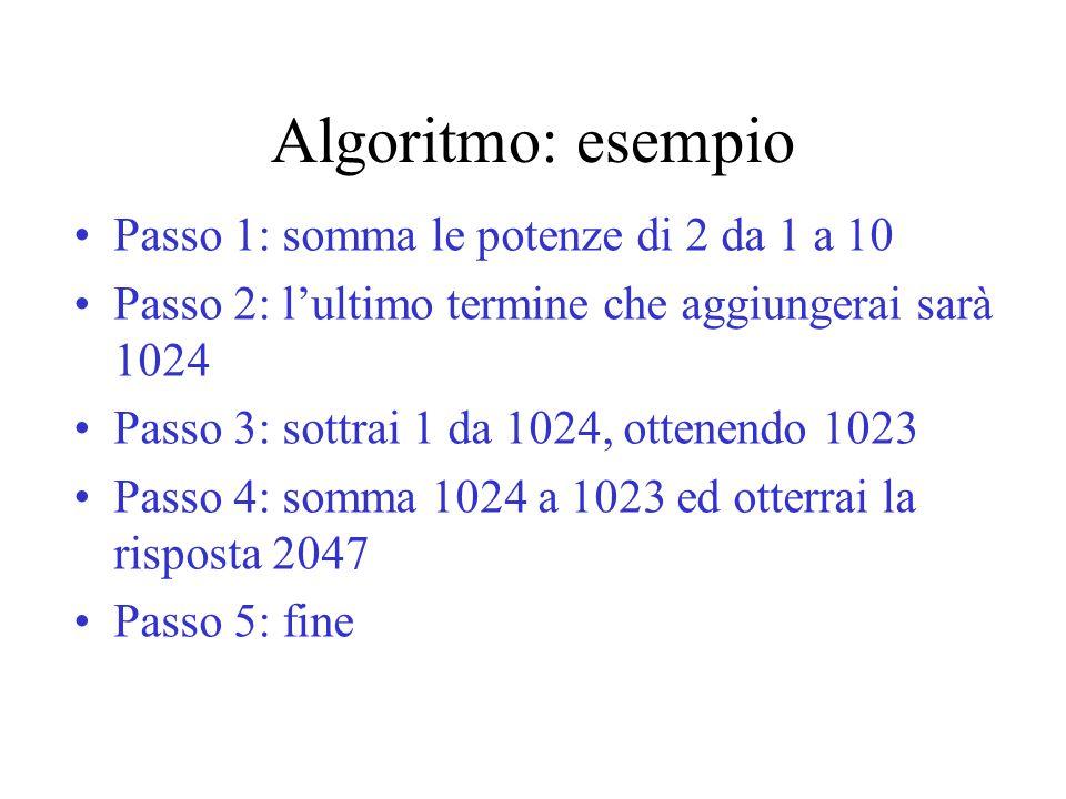 Algoritmo: esempio Passo 1: somma le potenze di 2 da 1 a 10 Passo 2: l'ultimo termine che aggiungerai sarà 1024 Passo 3: sottrai 1 da 1024, ottenendo
