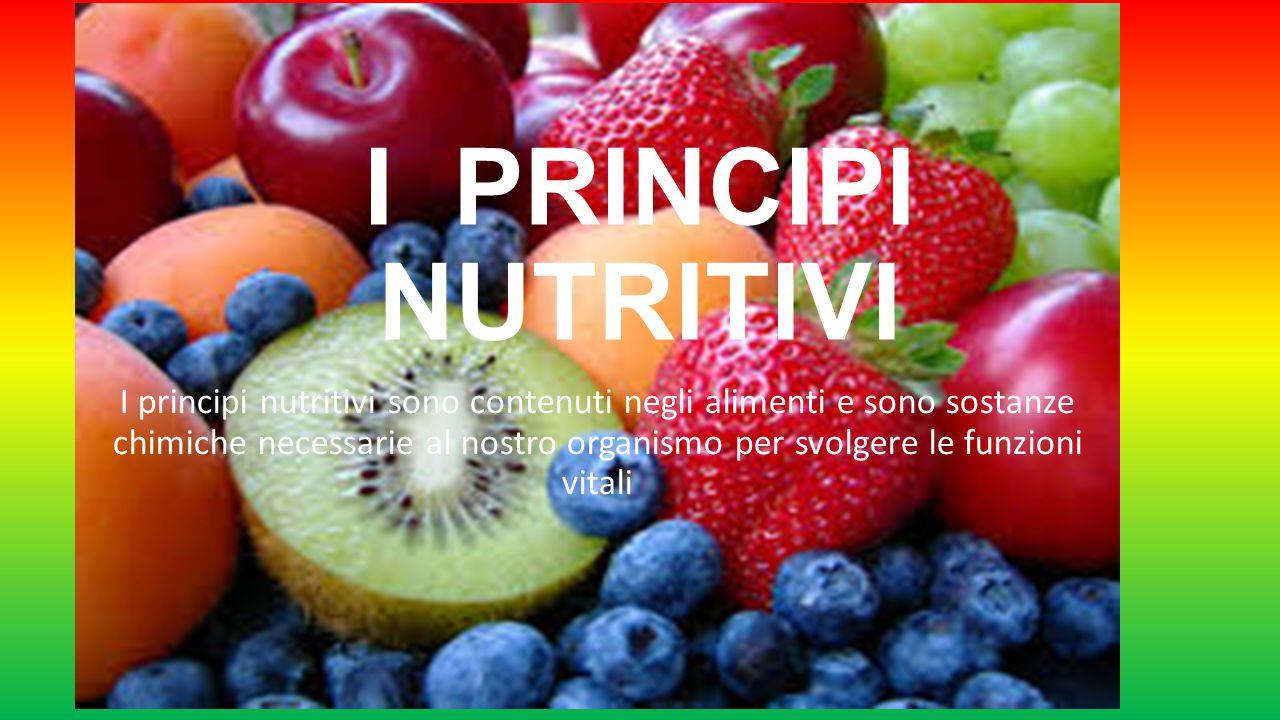 I PRINCIPI NUTRITIVI I principi nutritivi sono contenuti negli alimenti e sono sostanze chimiche necessarie al nostro organismo per svolgere le funzio
