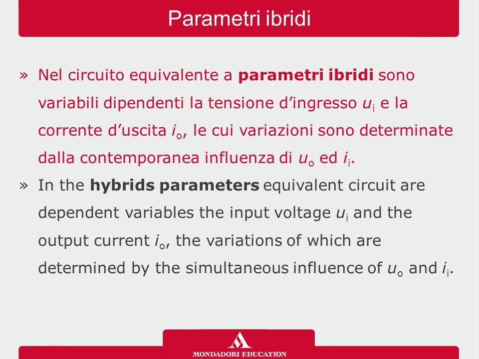 »Nel circuito equivalente a parametri ibridi sono variabili dipendenti la tensione d'ingresso u i e la corrente d'uscita i o, le cui variazioni sono determinate dalla contemporanea influenza di u o ed i i.