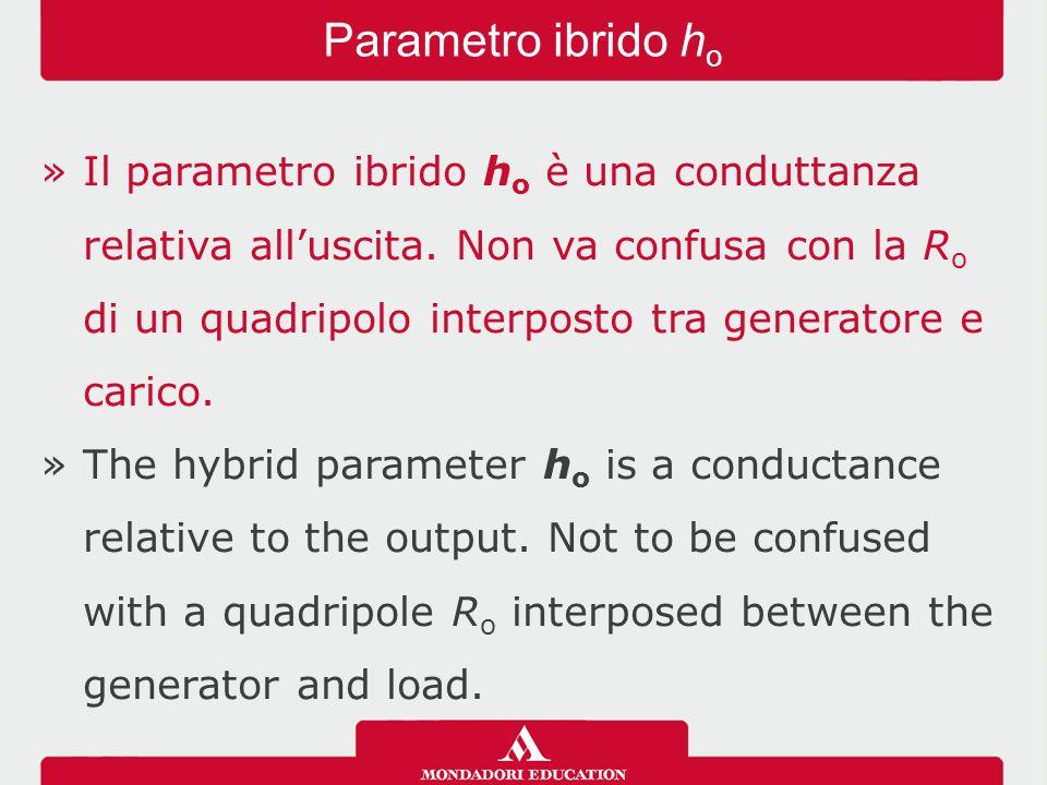 »Il parametro ibrido h o è una conduttanza relativa all'uscita.