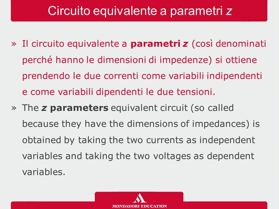 »Il circuito equivalente a parametri z (così denominati perché hanno le dimensioni di impedenze) si ottiene prendendo le due correnti come variabili indipendenti e come variabili dipendenti le due tensioni.