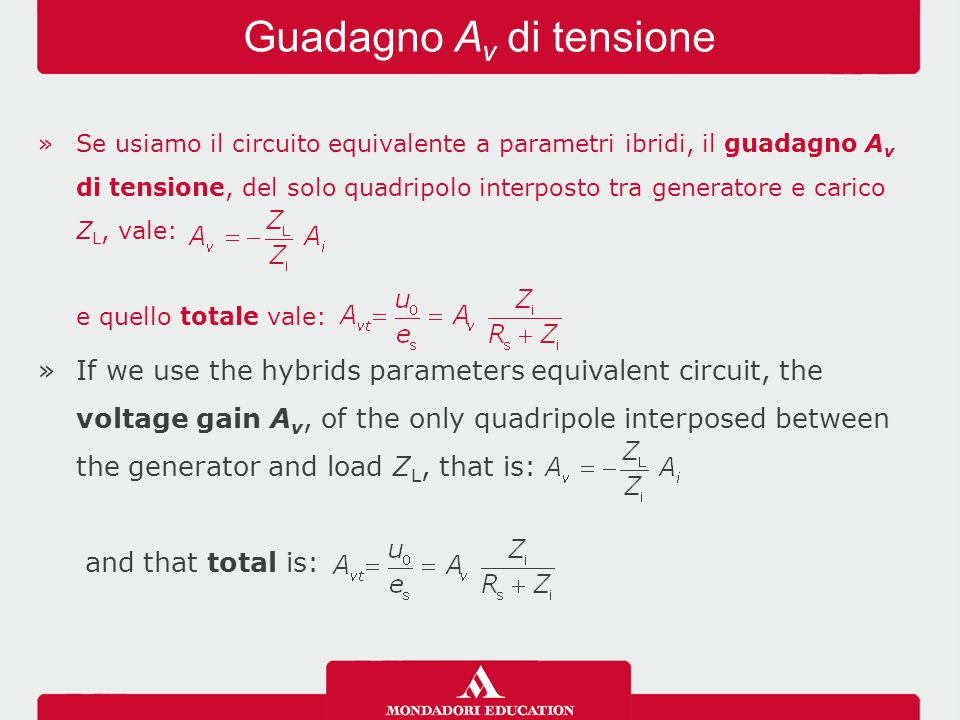 »Se usiamo il circuito equivalente a parametri ibridi, il guadagno A v di tensione, del solo quadripolo interposto tra generatore e carico Z L, vale: e quello totale vale: »If we use the hybrids parameters equivalent circuit, the voltage gain A v, of the only quadripole interposed between the generator and load Z L, that is: and that total is: Guadagno A v di tensione