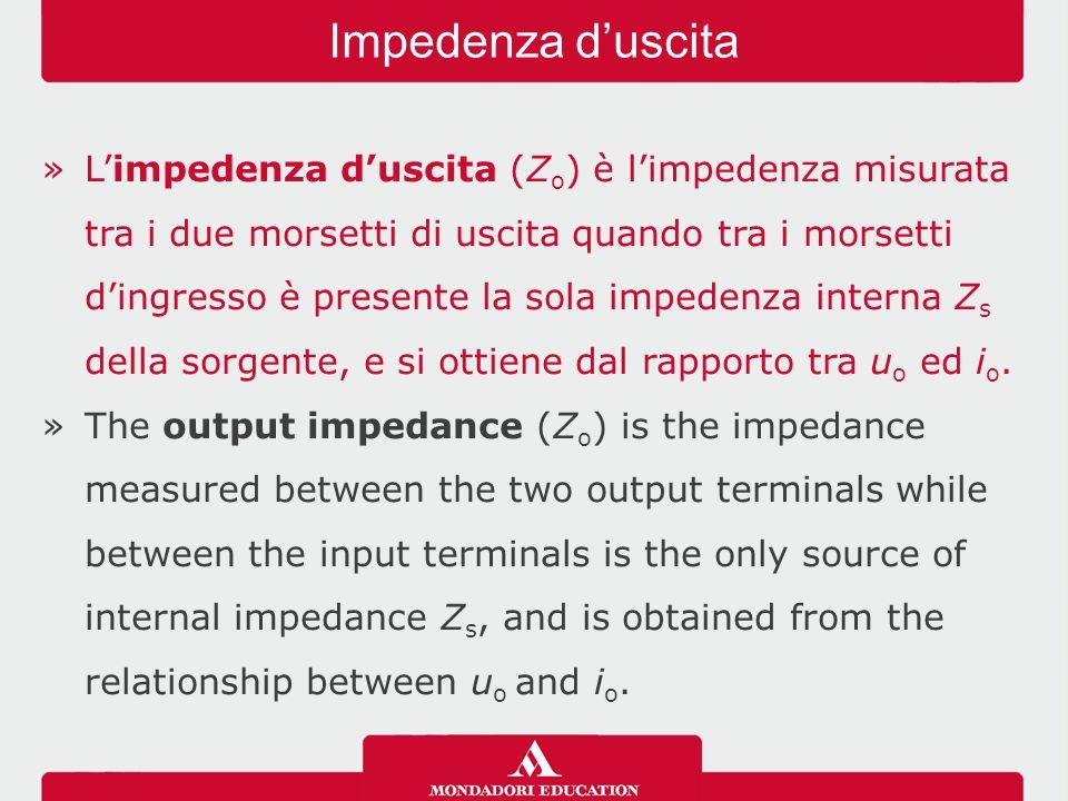 »L'impedenza d'uscita (Z o ) è l'impedenza misurata tra i due morsetti di uscita quando tra i morsetti d'ingresso è presente la sola impedenza interna Z s della sorgente, e si ottiene dal rapporto tra u o ed i o.