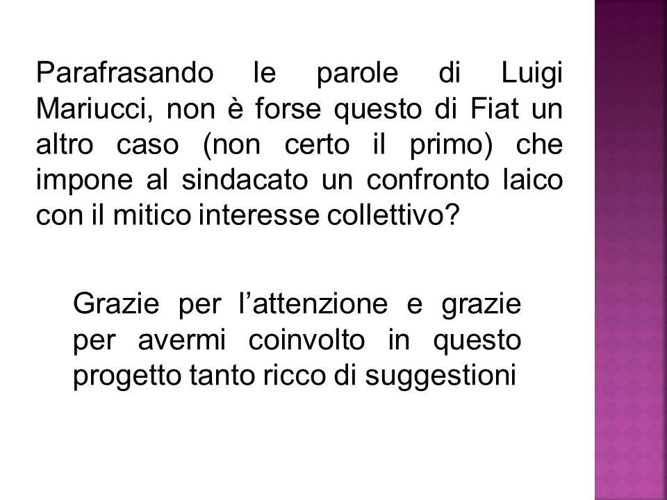 Parafrasando le parole di Luigi Mariucci, non è forse questo di Fiat un altro caso (non certo il primo) che impone al sindacato un confronto laico con il mitico interesse collettivo.