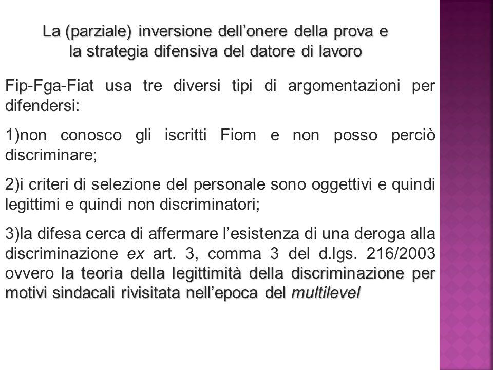 La (parziale) inversione dell'onere della prova e la strategia difensiva del datore di lavoro Fip-Fga-Fiat usa tre diversi tipi di argomentazioni per difendersi: 1) 1) non conosco gli iscritti Fiom e non posso perciò discriminare; 2) 2) i criteri di selezione del personale sono oggettivi e quindi legittimi e quindi non discriminatori; 3) la teoria della legittimità della discriminazione per motivi sindacali rivisitata nell'epoca del multilevel 3) la difesa cerca di affermare l'esistenza di una deroga alla discriminazione ex art.