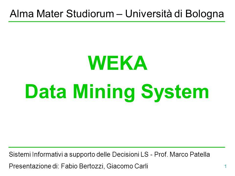 1 Alma Mater Studiorum – Università di Bologna WEKA Data Mining System Sistemi Informativi a supporto delle Decisioni LS - Prof. Marco Patella Present