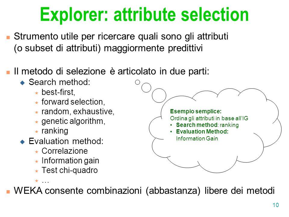10 Explorer: attribute selection Strumento utile per ricercare quali sono gli attributi (o subset di attributi) maggiormente predittivi Il metodo di s