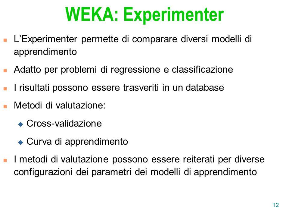 12 WEKA: Experimenter L'Experimenter permette di comparare diversi modelli di apprendimento Adatto per problemi di regressione e classificazione I ris