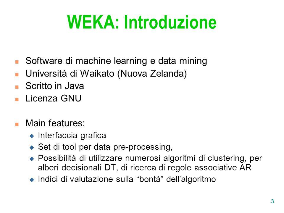 3 WEKA: Introduzione Software di machine learning e data mining Università di Waikato (Nuova Zelanda) Scritto in Java Licenza GNU Main features:  Interfaccia grafica  Set di tool per data pre-processing,  Possibilità di utilizzare numerosi algoritmi di clustering, per alberi decisionali DT, di ricerca di regole associative AR  Indici di valutazione sulla bontà dell'algoritmo