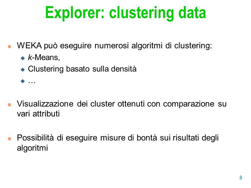 8 Explorer: clustering data WEKA può eseguire numerosi algoritmi di clustering:  k-Means,  Clustering basato sulla densità …… Visualizzazione dei cluster ottenuti con comparazione su vari attributi Possibilità di eseguire misure di bontà sui risultati degli algoritmi
