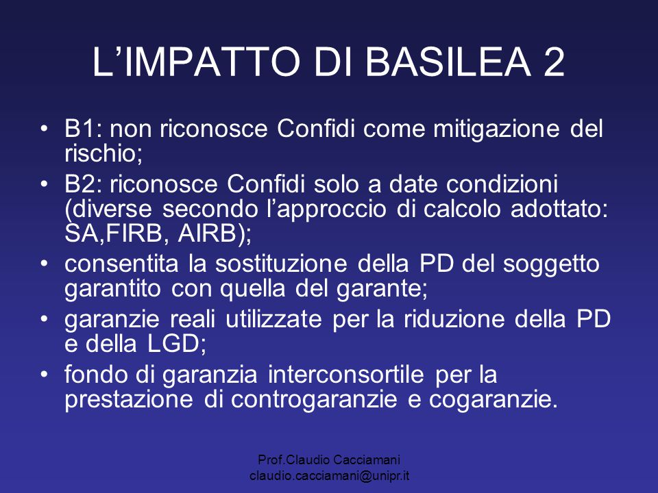 Prof.Claudio Cacciamani claudio.cacciamani@unipr.it L'IMPATTO DI BASILEA 2 B1: non riconosce Confidi come mitigazione del rischio; B2: riconosce Confi