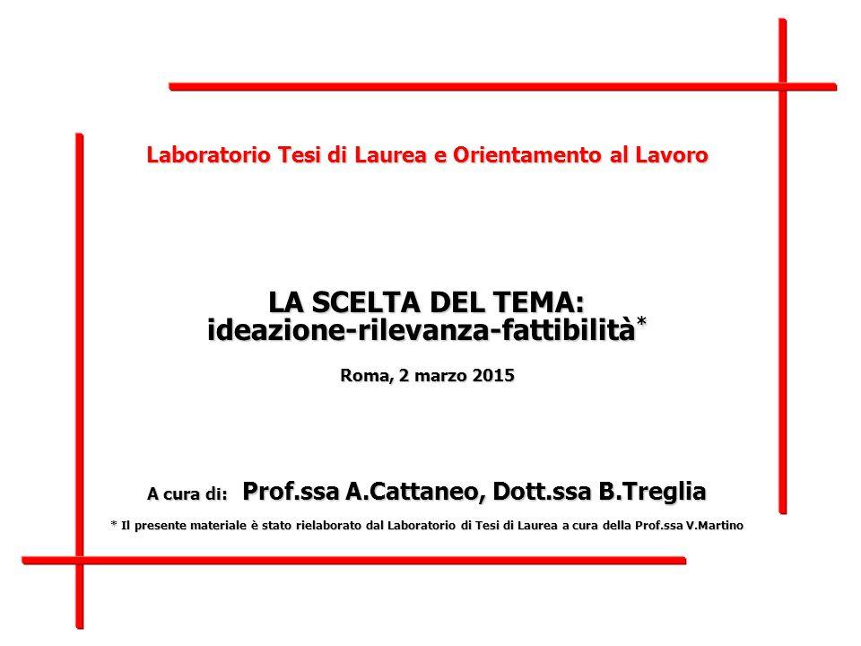 Laboratorio Tesi di Laurea e Orientamento al Lavoro LA SCELTA DEL TEMA: ideazione-rilevanza-fattibilità * Roma, 2 marzo 2015 A cura di: Prof.ssa A.Cat
