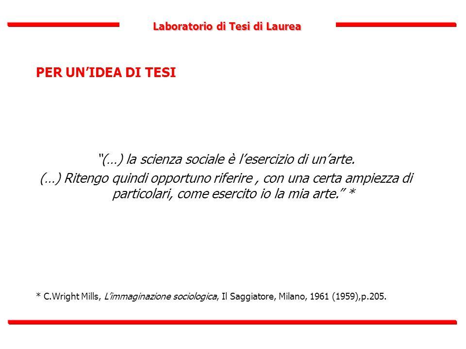 """Laboratorio di Tesi di Laurea PER UN'IDEA DI TESI """"(…) la scienza sociale è l'esercizio di un'arte. (…) Ritengo quindi opportuno riferire, con una cer"""