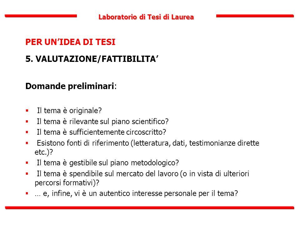 Laboratorio di Tesi di Laurea PER UN'IDEA DI TESI 5. VALUTAZIONE/FATTIBILITA' Domande preliminari:  Il tema è originale?  Il tema è rilevante sul pi