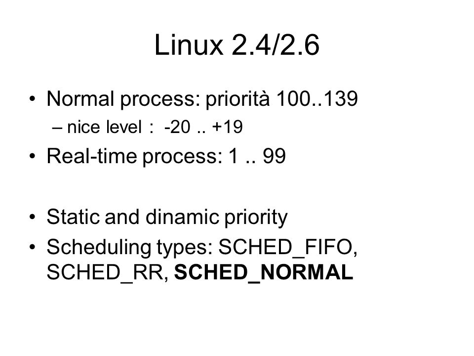 Linux 2.4/2.6 Normal process: priorità 100..139 –nice level : -20.. +19 Real-time process: 1.. 99 Static and dinamic priority Scheduling types: SCHED_