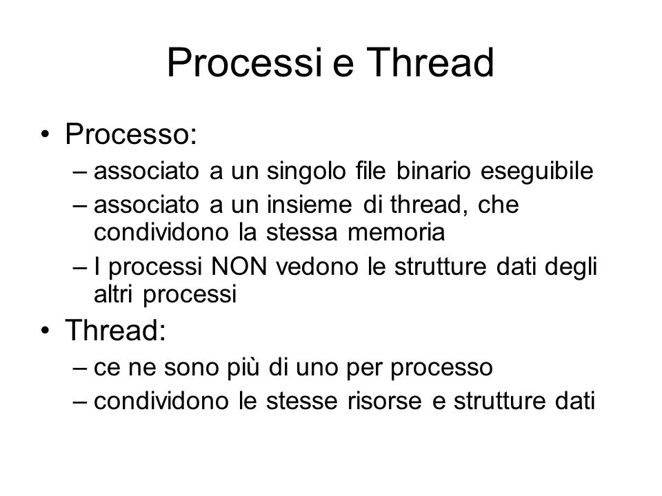 Processi e Thread Processo: –associato a un singolo file binario eseguibile –associato a un insieme di thread, che condividono la stessa memoria –I processi NON vedono le strutture dati degli altri processi Thread: –ce ne sono più di uno per processo –condividono le stesse risorse e strutture dati