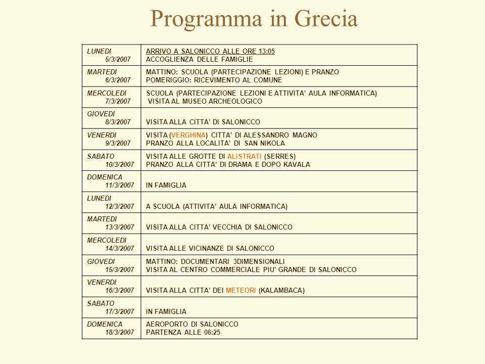 Programma in Grecia LUNEDI 5/3/2007 ARRIVO A SALONICCO ALLE ORE 13:05 ACCOGLIENZA DELLE FAMIGLIE MARTEDI 6/3/2007 MATTINO: SCUOLA (PARTECIPAZIONE LEZIONI) E PRANZO POMERIGGIO: RICEVIMENTO AL COMUNE MERCOLEDI 7/3/2007 SCUOLA (PARTECIPAZIONE LEZIONI E ATTIVITA' AULA INFORMATICA) VISITA AL MUSEO ARCHEOLOGICO GIOVEDI 8/3/2007VISITA ALLA CITTA' DI SALONICCO VENERDI 9/3/2007 VISITA (VERGHINA) CITTA' DI ALESSANDRO MAGNO PRANZO ALLA LOCALITA DI SAN NIKOLA SABATO 10/3/2007 VISITA ALLE GROTTE DI ALISTRATI (SERRES) PRANZO ALLA CITTA' DI DRAMA E DOPO KAVALA DOMENICA 11/3/2007IN FAMIGLIA LUNEDI 12/3/2007A SCUOLA (ATTIVITA' AULA INFORMATICA) MARTEDI 13/3/2007VISITA ALLA CITTA' VECCHIA DI SALONICCO MERCOLEDI 14/3/2007VISITA ALLE VICINANZE DI SALONICCO GIOVEDI 15/3/2007 MATTINO: DOCUMENTARI 3DIMENSIONALI VISITA AL CENTRO COMMERCIALE PIU' GRANDE DI SALONICCO VENERDI 16/3/2007VISITA ALLA CITTA' DEI METEORI (KALAMBACA) SABATO 17/3/2007IN FAMIGLIA DOMENICA 18/3/2007 AEROPORTO DI SALONICCO PARTENZA ALLE 06:25
