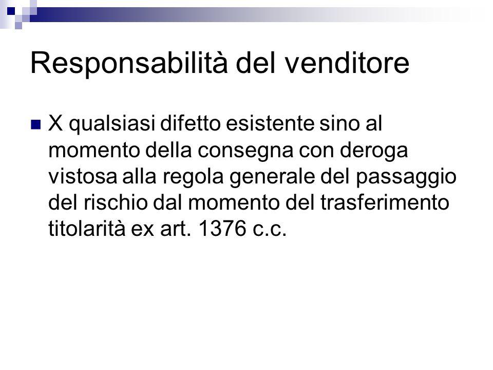 Responsabilità del venditore X qualsiasi difetto esistente sino al momento della consegna con deroga vistosa alla regola generale del passaggio del rischio dal momento del trasferimento titolarità ex art.