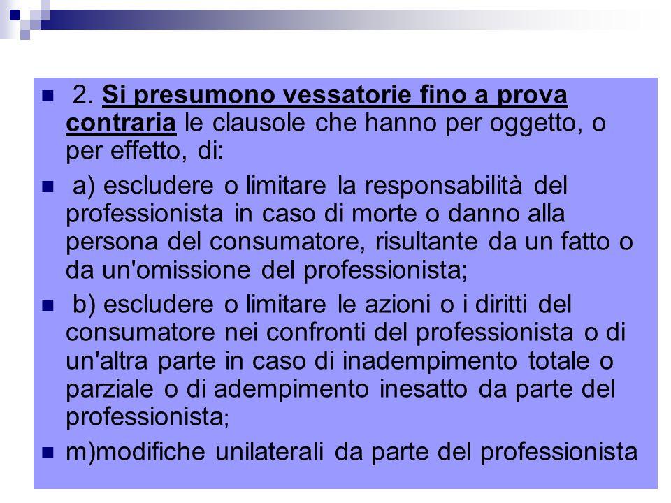 2. Si presumono vessatorie fino a prova contraria le clausole che hanno per oggetto, o per effetto, di: a) escludere o limitare la responsabilità del