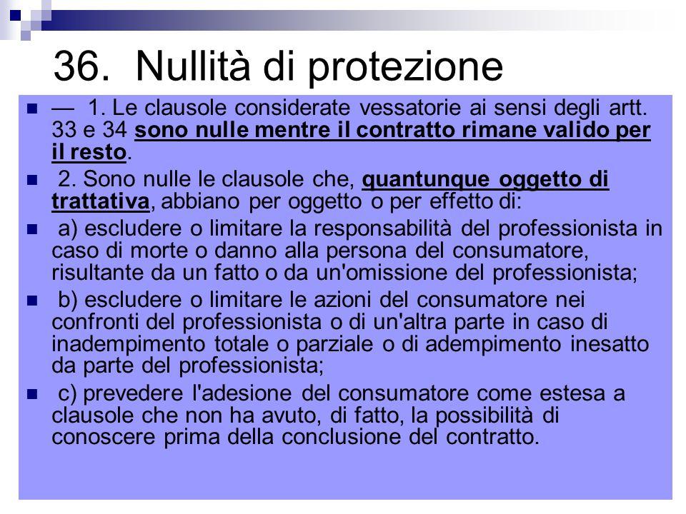 36.Nullità di protezione — 1. Le clausole considerate vessatorie ai sensi degli artt.