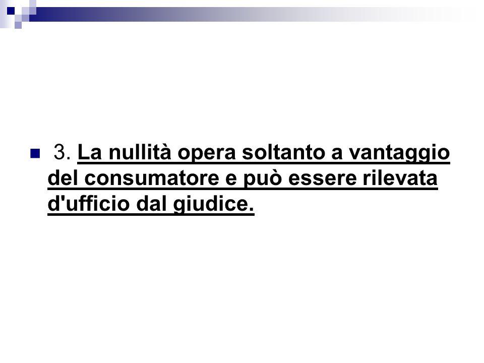 3. La nullità opera soltanto a vantaggio del consumatore e può essere rilevata d'ufficio dal giudice.