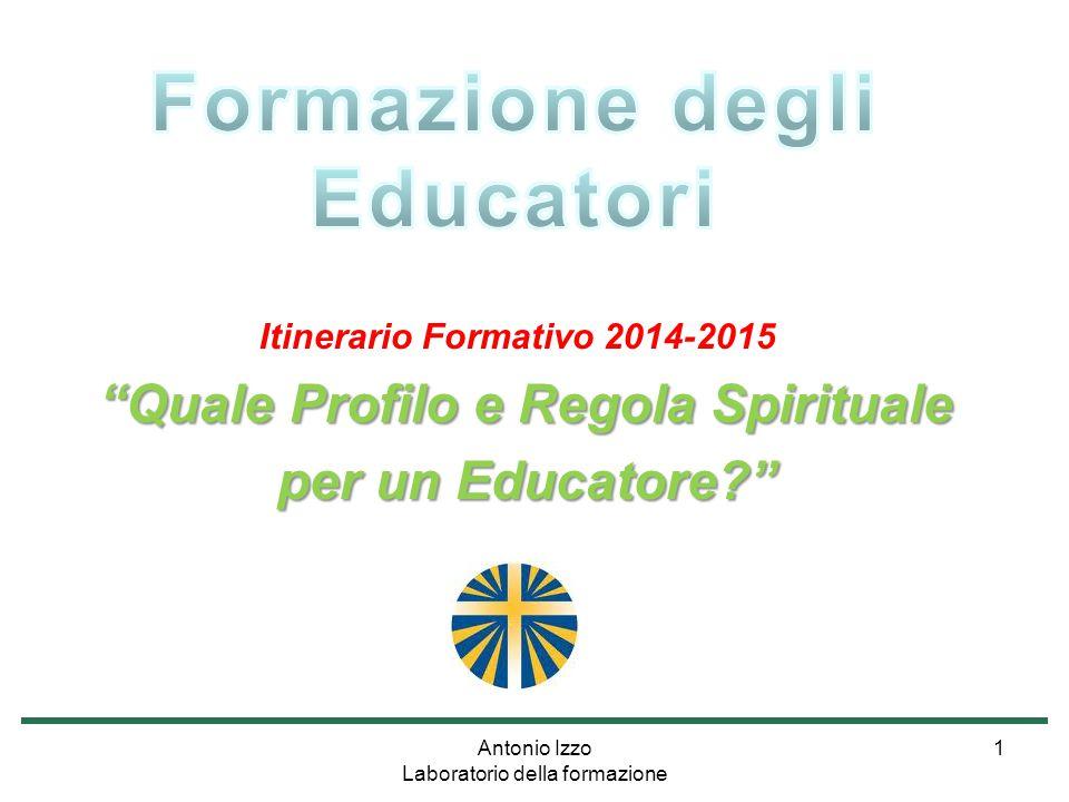 Antonio Izzo Laboratorio della formazione 1 Itinerario Formativo 2014-2015 Quale Profilo e Regola Spirituale per un Educatore