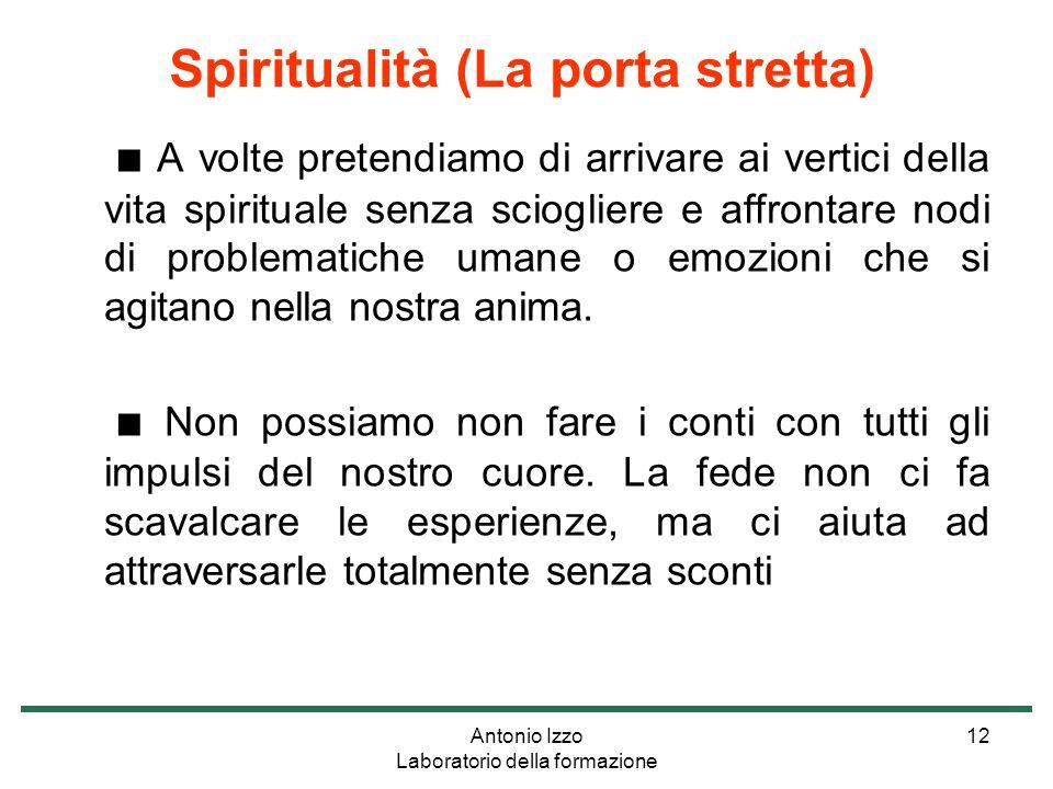 Antonio Izzo Laboratorio della formazione 12 ■ A volte pretendiamo di arrivare ai vertici della vita spirituale senza sciogliere e affrontare nodi di