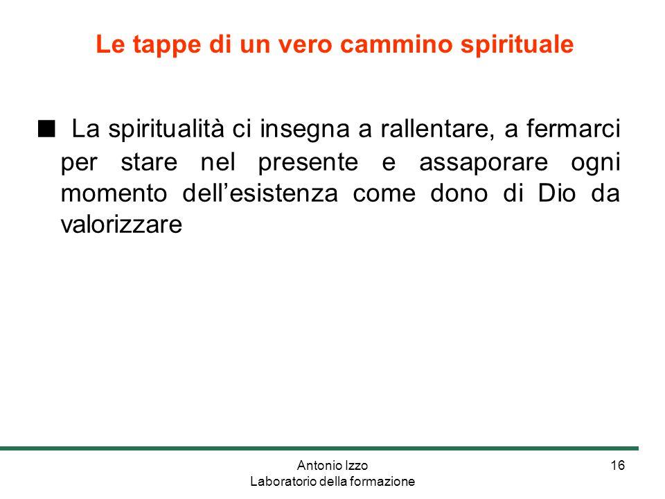 Antonio Izzo Laboratorio della formazione 16 ■ La spiritualità ci insegna a rallentare, a fermarci per stare nel presente e assaporare ogni momento dell'esistenza come dono di Dio da valorizzare Le tappe di un vero cammino spirituale