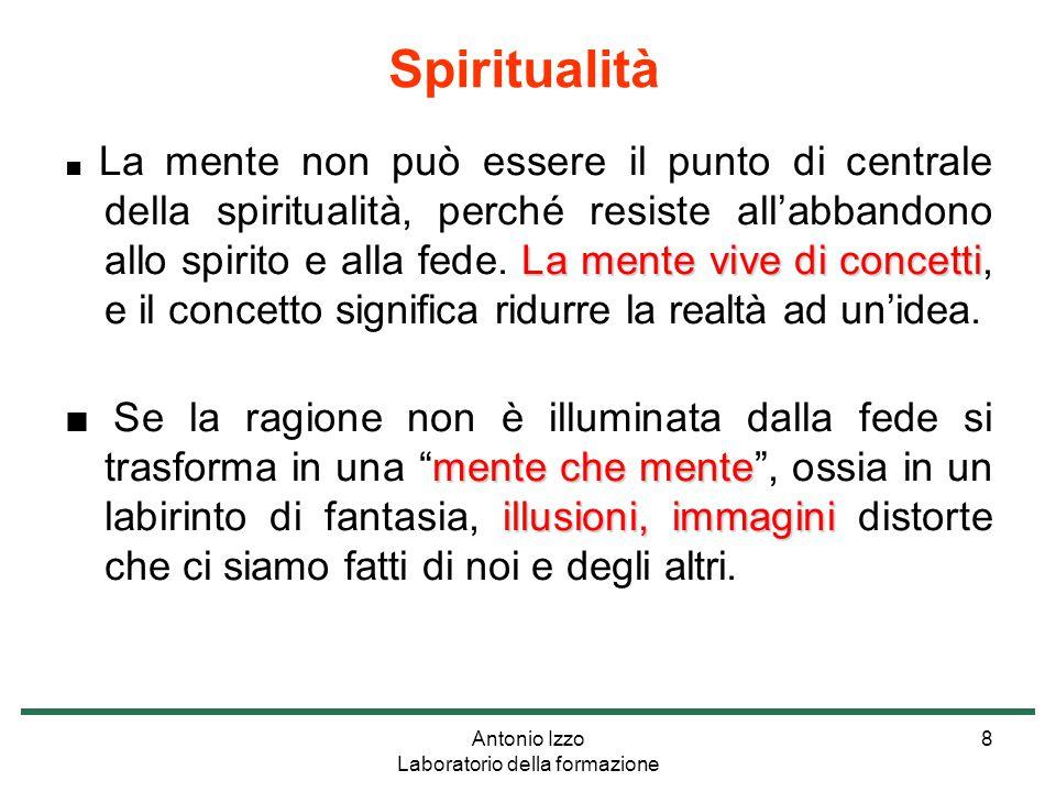 Antonio Izzo Laboratorio della formazione 8 La mente vive di concetti ■ La mente non può essere il punto di centrale della spiritualità, perché resiste all'abbandono allo spirito e alla fede.