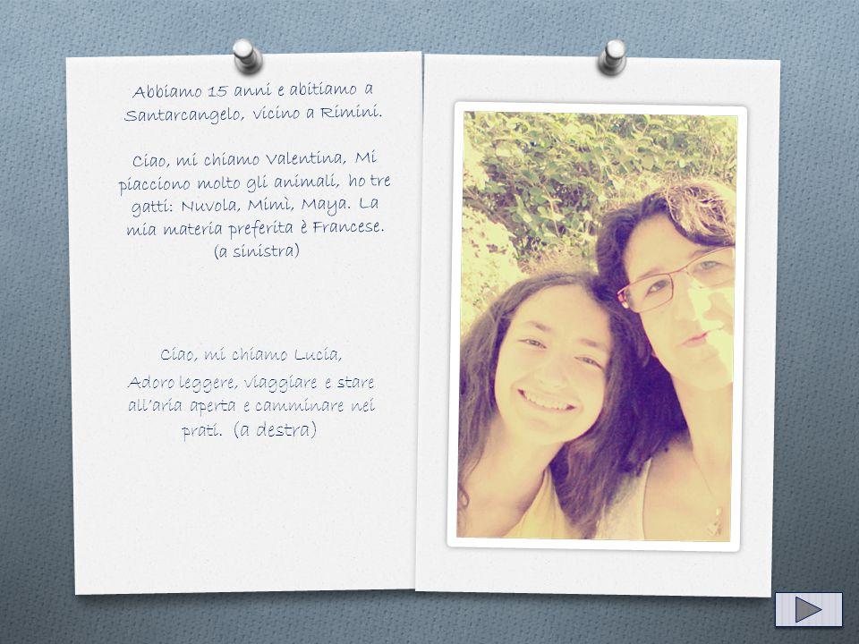 Abbiamo 15 anni e abitiamo a Santarcangelo, vicino a Rimini. Ciao, mi chiamo Valentina, Mi piacciono molto gli animali, ho tre gatti: Nuvola, Mimì, Ma