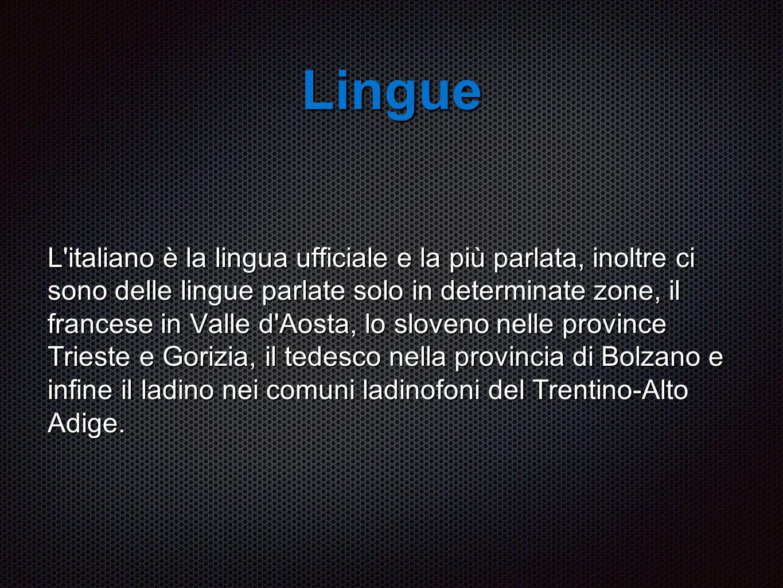 Lingue L italiano è la lingua ufficiale e la più parlata, inoltre ci sono delle lingue parlate solo in determinate zone, il francese in Valle d Aosta, lo sloveno nelle province Trieste e Gorizia, il tedesco nella provincia di Bolzano e infine il ladino nei comuni ladinofoni del Trentino-Alto Adige.